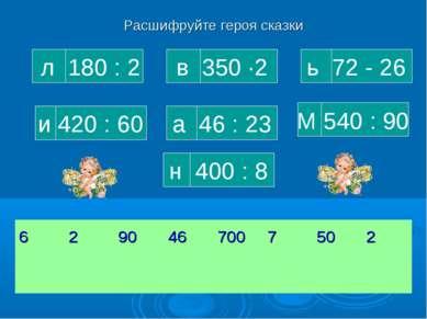Расшифруйте героя сказки л 180 : 2 н 400 : 8 М 540 : 90 и 420 : 60 а 46 : 23 ...