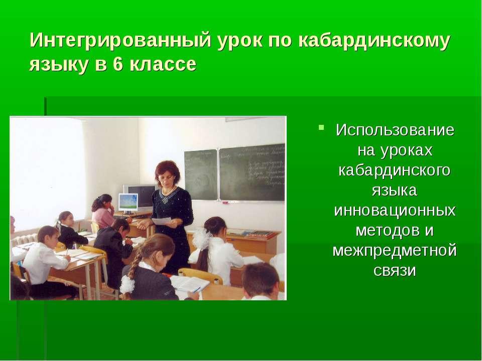 Интегрированный урок по кабардинскому языку в 6 классе Использование на урока...