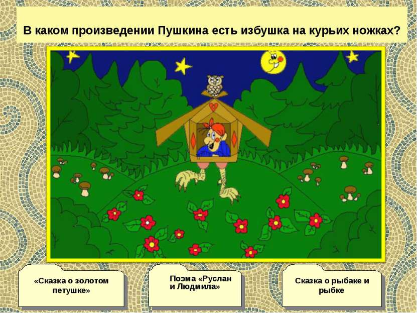 В каком произведении Пушкина есть избушка на курьих ножках? Сказка о рыбаке и...