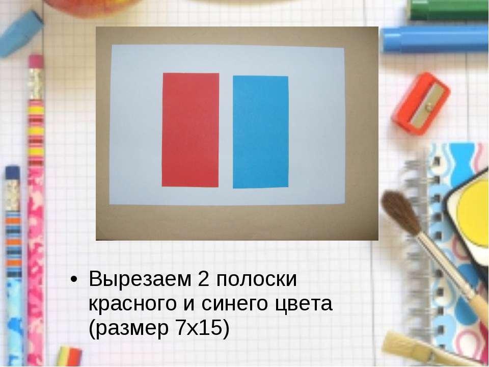 Вырезаем 2 полоски красного и синего цвета (размер 7x15)