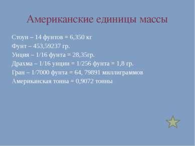 Американские единицы массы Стоун – 14 фунтов = 6,350 кг Фунт – 453,59237 гр. ...