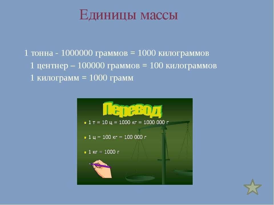 Единицы массы 1 тонна - 1000000 граммов = 1000 килограммов 1 центнер – 100000...