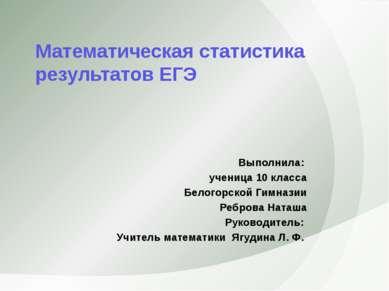 Математическая статистика результатов ЕГЭ Выполнила: ученица 10 класса Белого...