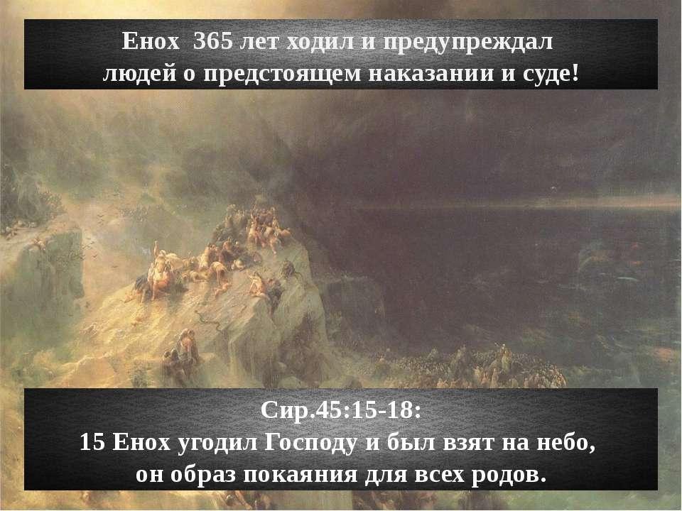 Енох 365 лет ходил и предупреждал людей о предстоящем наказании и суде! Сир.4...