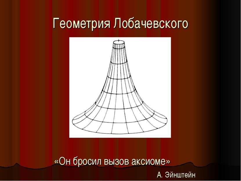 Геометрия Лобачевского «Он бросил вызов аксиоме» А. Эйнштейн