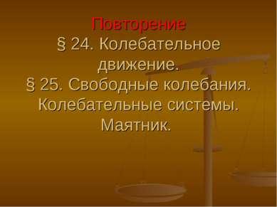 Повторение § 24. Колебательное движение. § 25. Свободные колебания. Колебател...