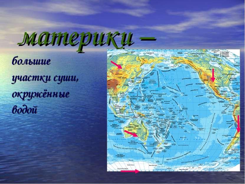 материки – большие участки суши, окружённые водой