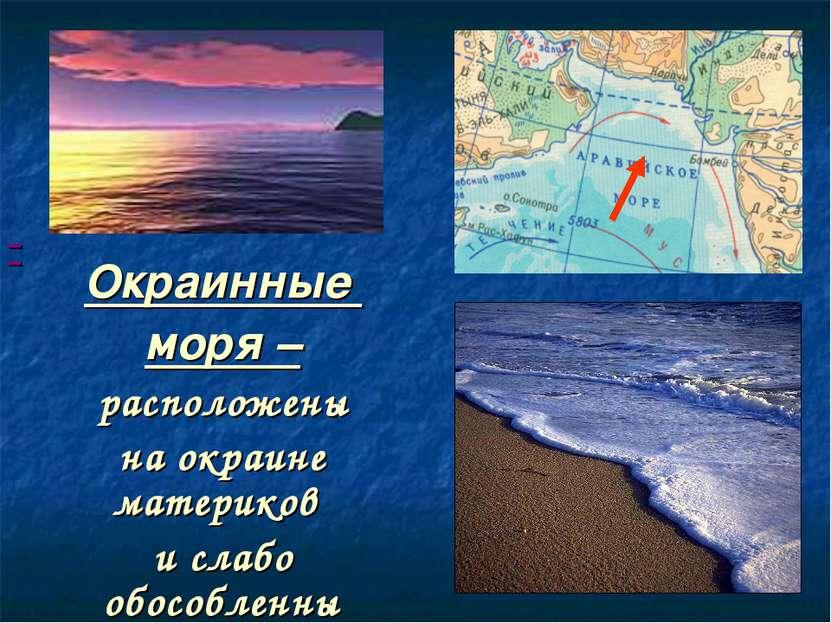Окраинные моря – расположены на окраине материков и слабо обособленны от океана