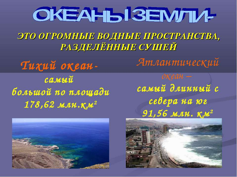 ЭТО ОГРОМНЫЕ ВОДНЫЕ ПРОСТРАНСТВА, РАЗДЕЛЁННЫЕ СУШЕЙ Тихий океан- самый большо...