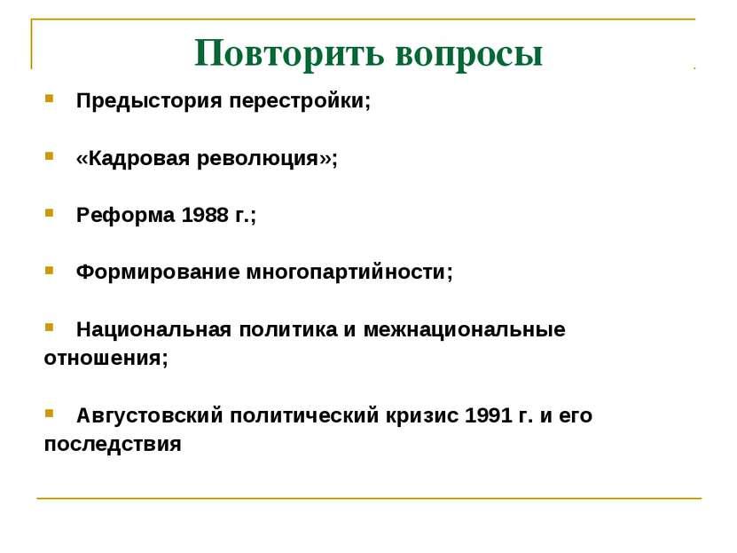 Повторить вопросы Предыстория перестройки; «Кадровая революция»; Реформа 1988...