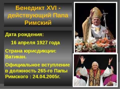 Бенедикт XVI - действующий Папа Римский Дата рождения: 16 апреля 1927 года Ст...