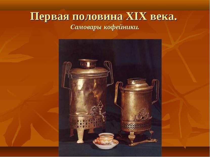 Первая половина XIX века. Самовары кофейники.