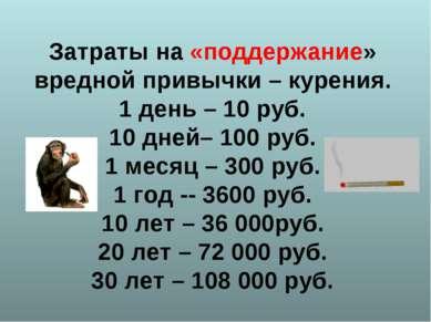 Затраты на «поддержание» вредной привычки – курения. 1 день – 10 руб. 10 дней...