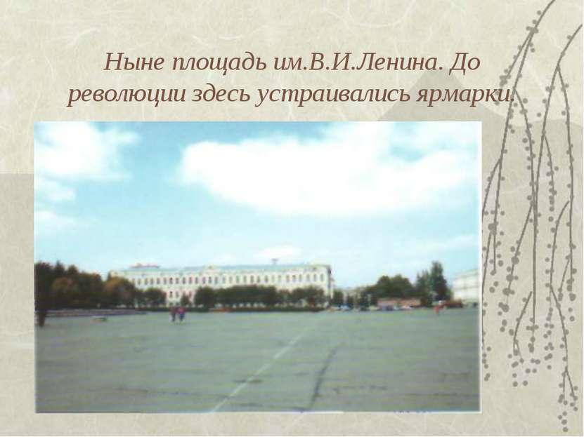 Ныне площадь им.В.И.Ленина. До революции здесь устраивались ярмарки.