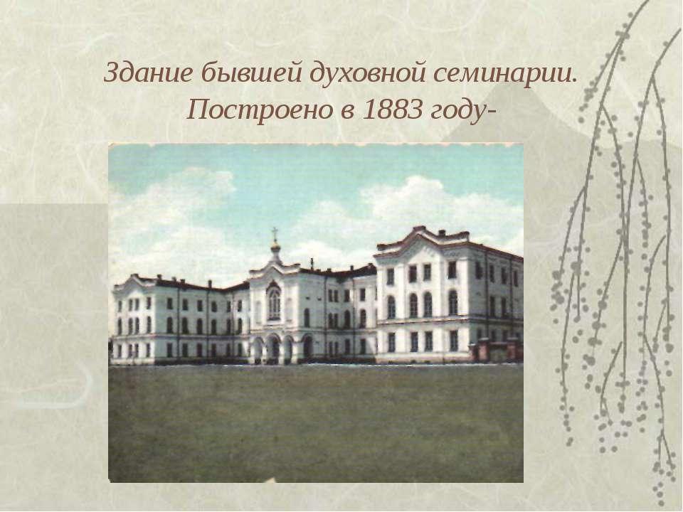 Здание бывшей духовной семинарии. Построено в 1883 году-