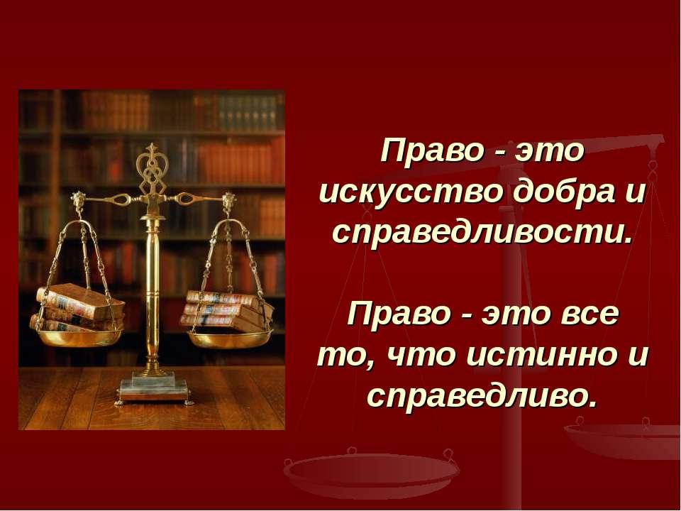 Право - это искусство добра и справедливости. Право - это все то, что истинно...