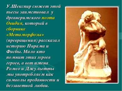 У.Шекспир сюжет этой пьесы заимствовал у древнеримского поэта Овидия, который...