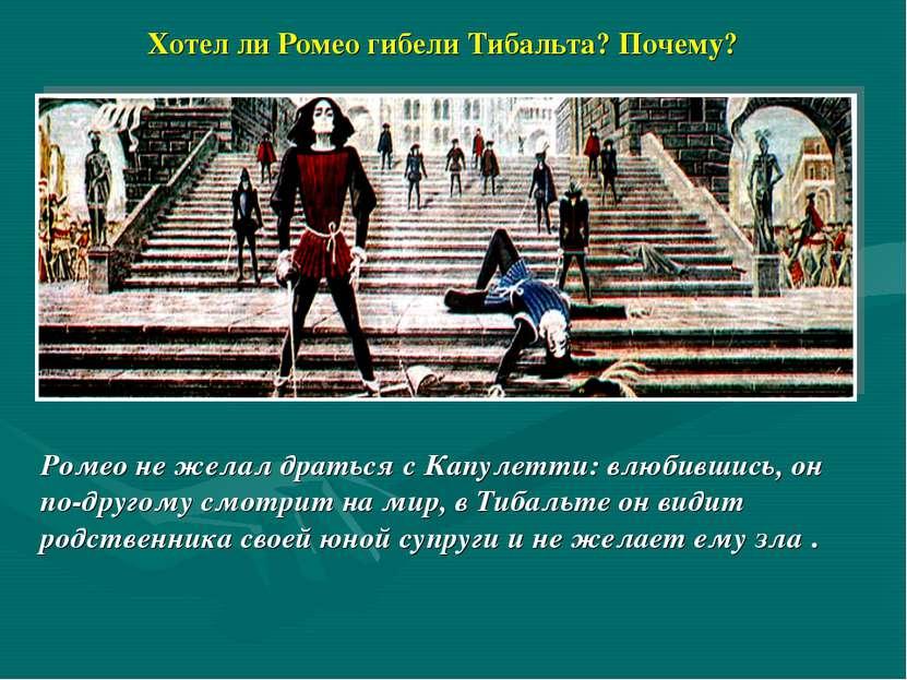 Хотел ли Ромео гибели Тибальта? Почему? Ромео не желал драться с Капулетти: в...