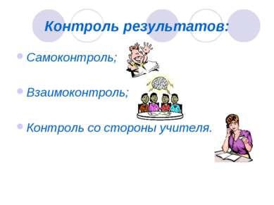 Контроль результатов: Самоконтроль; Взаимоконтроль; Контроль со стороны учителя.