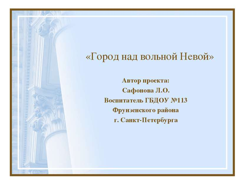 «Город над вольной Невой» Автор проекта: Сафонова Л.О. Воспитатель ГБДОУ №113...