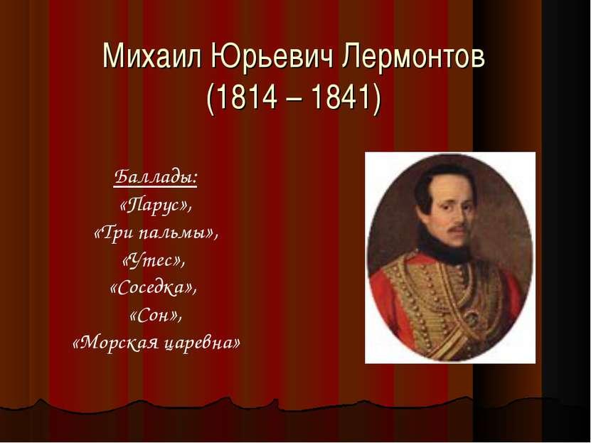 Михаил Юрьевич Лермонтов (1814 – 1841) Баллады: «Парус», «Три пальмы», «Утес»...