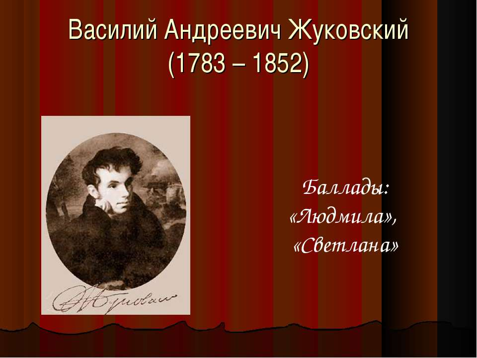 Василий Андреевич Жуковский (1783 – 1852) Баллады: «Людмила», «Светлана»