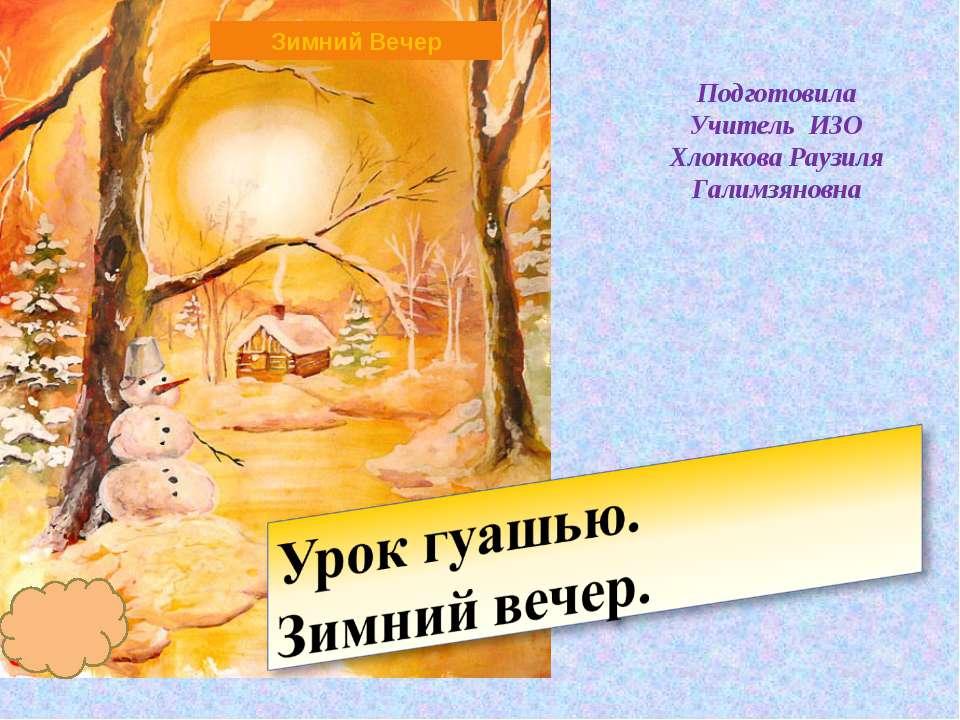 Подготовила Учитель ИЗО Хлопкова Раузиля Галимзяновна Зимний Вечер