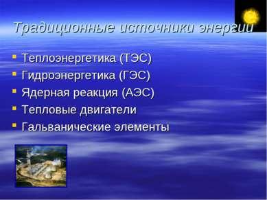 Традиционные источники энергии Теплоэнергетика (ТЭС) Гидроэнергетика (ГЭС) Яд...