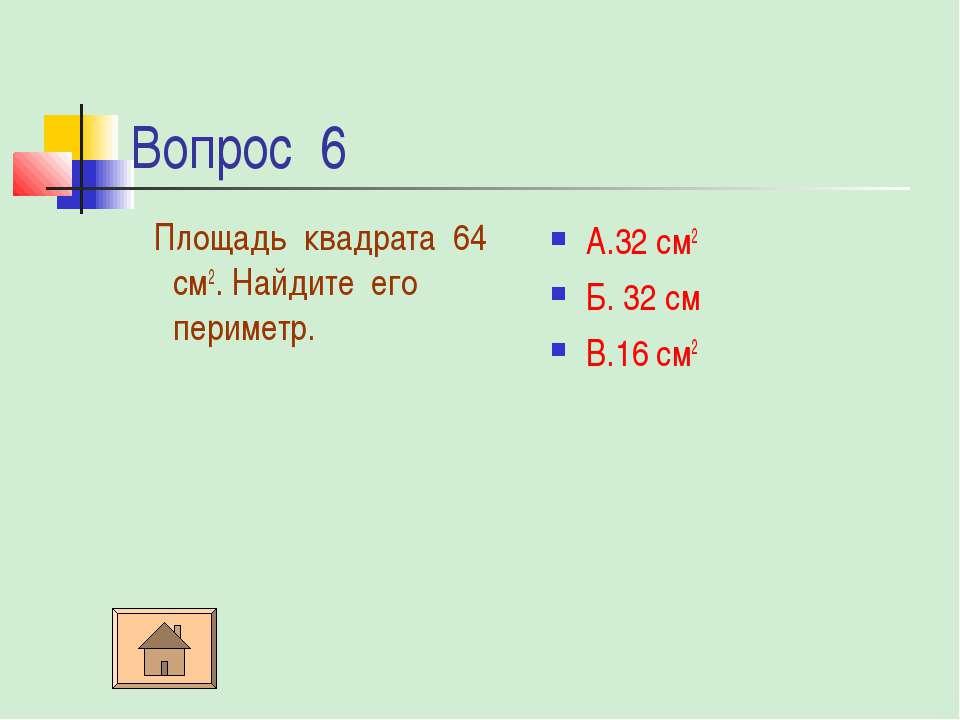 Вопрос 6 Площадь квадрата 64 см2. Найдите его периметр. А.32 см2 Б. 32 см В.1...