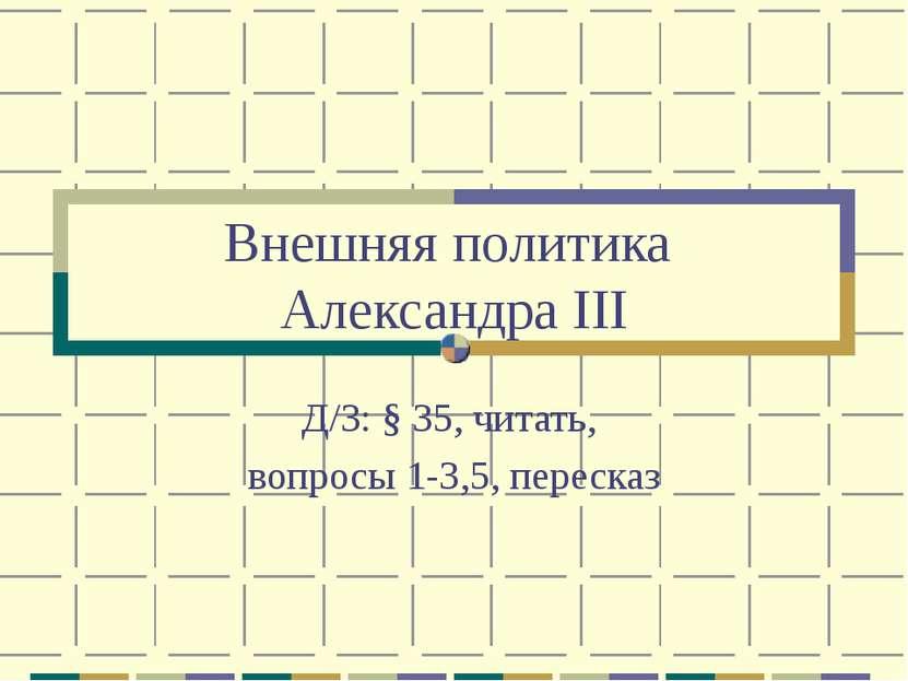 Внешняя политика Александра III Д/З: § 35, читать, вопросы 1-3,5, пересказ