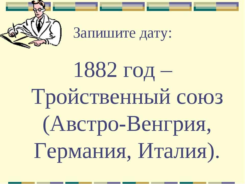 Запишите дату: 1882 год – Тройственный союз (Австро-Венгрия, Германия, Италия).
