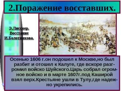 2.Поражение восставших. Осенью 1606 г.он подошел к Москве,но был разбит и ото...