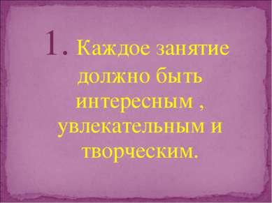 1. Каждое занятие должно быть интересным , увлекательным и творческим.