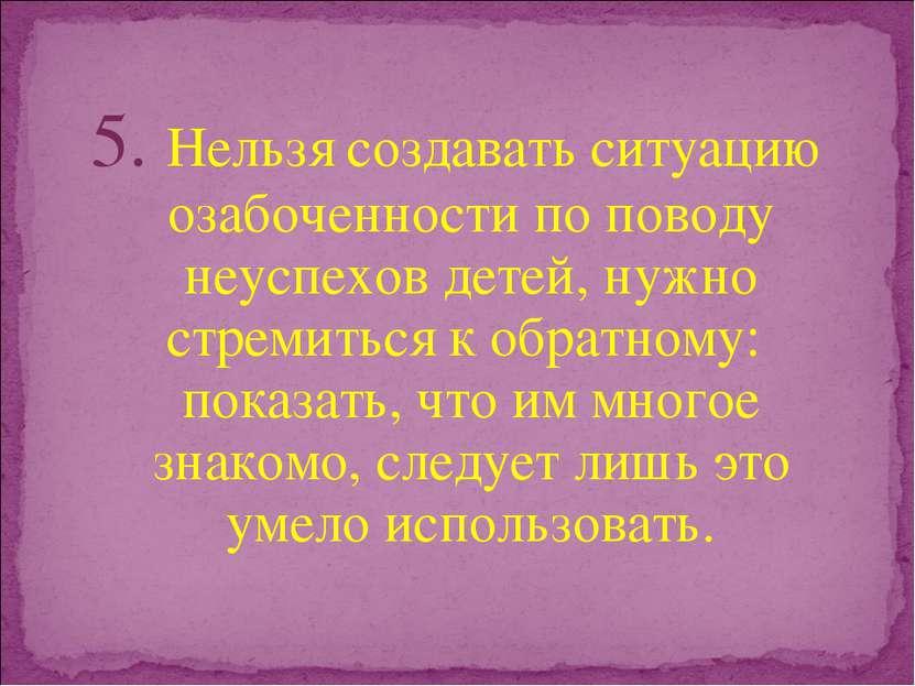 5. Нельзя создавать ситуацию озабоченности по поводу неуспехов детей, нужно с...