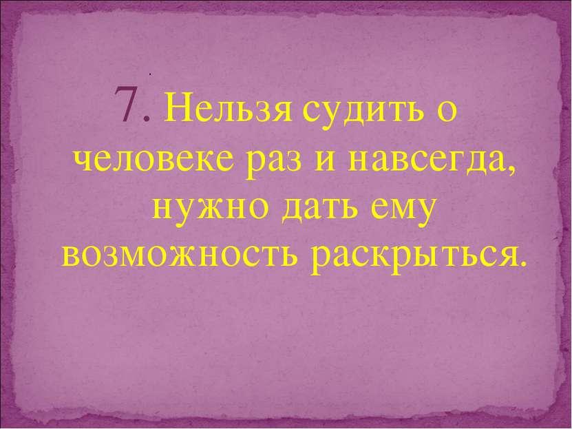 7. Нельзя судить о человеке раз и навсегда, нужно дать ему возможность раскры...