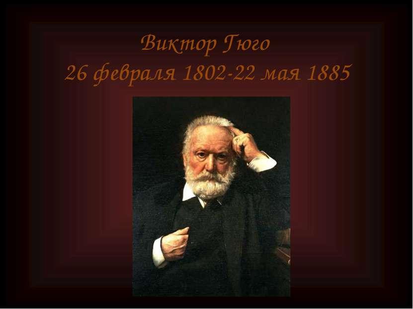 Виктор Гюго 26 февраля 1802-22 мая 1885