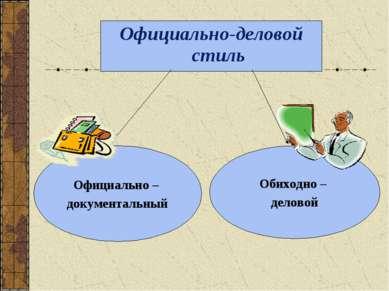Официально-деловой стиль Официально – документальный Обиходно – деловой