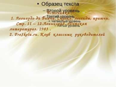 Источники : 1. Леонардо да Винчи. Сказки, легенды, притчи. Стр. 11 – 12.Ленин...