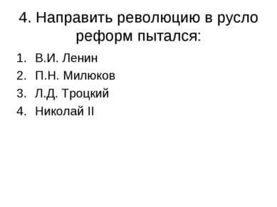 4. Направить революцию в русло реформ пытался: В.И. Ленин П.Н. Милюков Л.Д. Т...