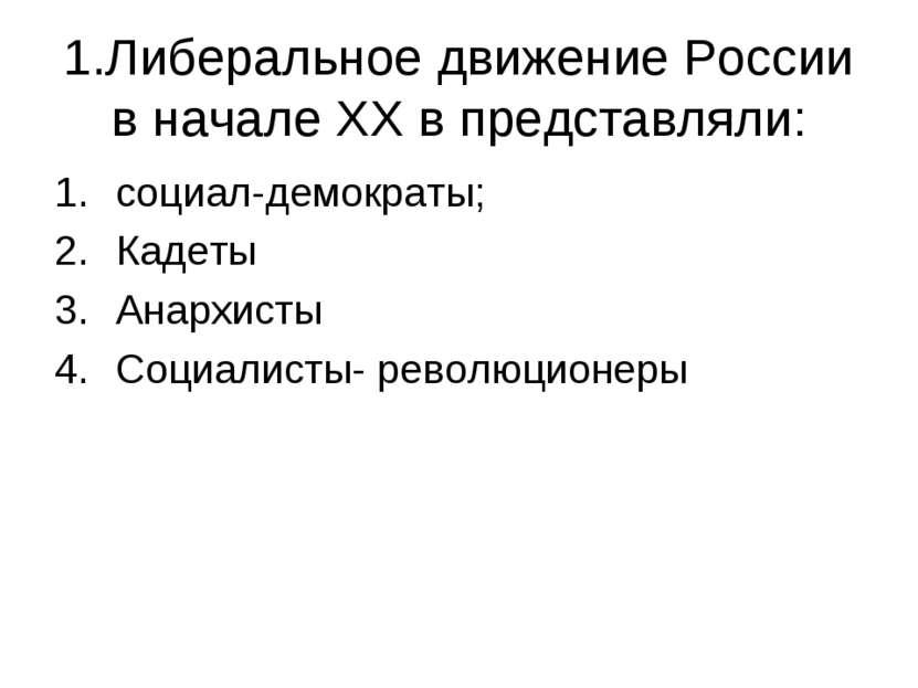 1.Либеральное движение России в начале XX в представляли: социал-демократы; К...