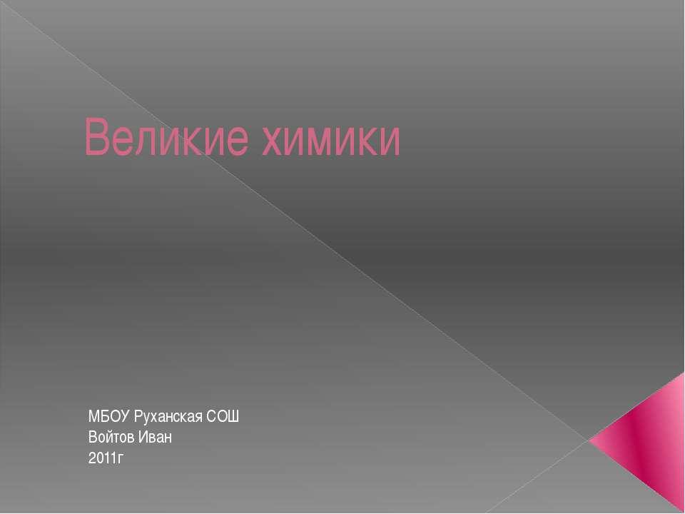 Великие химики МБОУ Руханская СОШ Войтов Иван 2011г