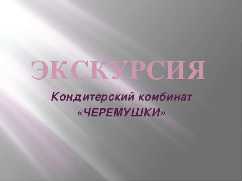 ЭКСКУРСИЯ Кондитерский комбинат «ЧЕРЕМУШКИ»