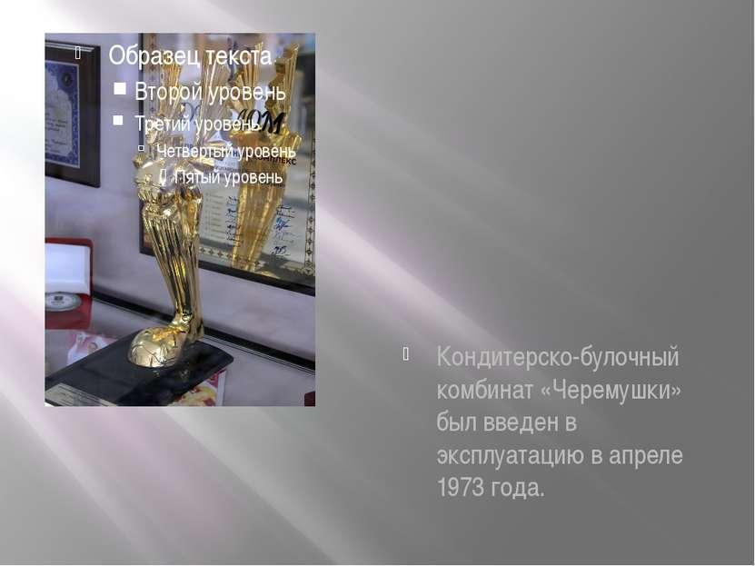 Кондитерско-булочный комбинат «Черемушки» был введен в эксплуатацию в апреле ...