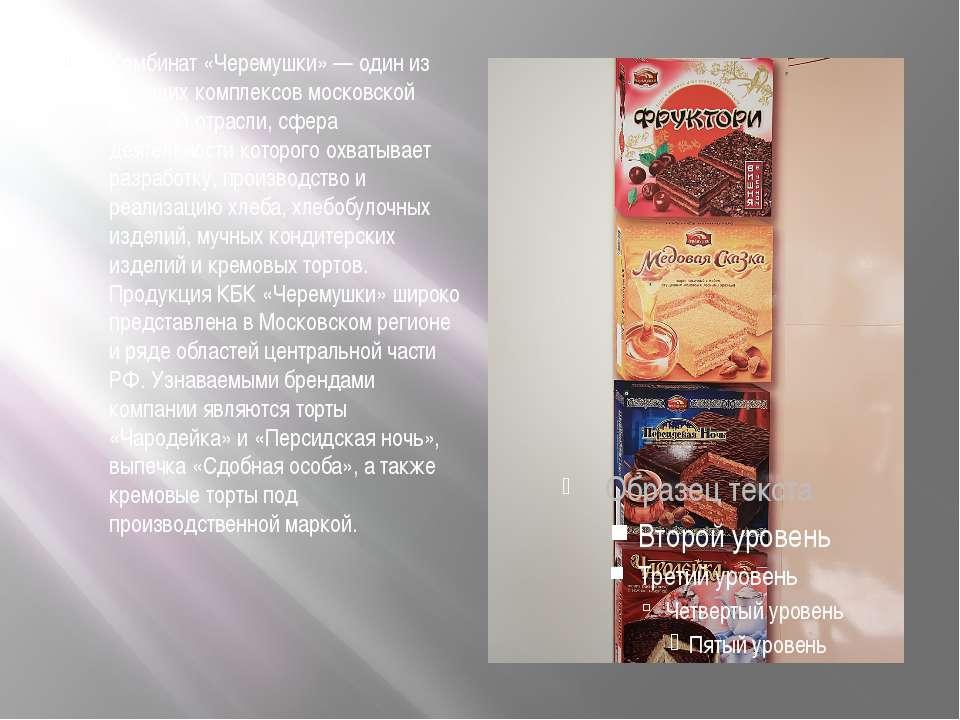 Комбинат «Черемушки» — один из ведущих комплексов московской пищевой отрасли,...