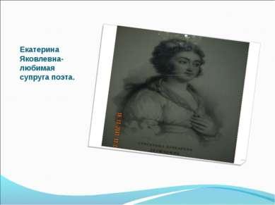 Екатерина Яковлевна-любимая супруга поэта.