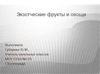 Экзотческие фрукты и овощи Выполнила Губарева Ю.М., Учитель начальных классов...