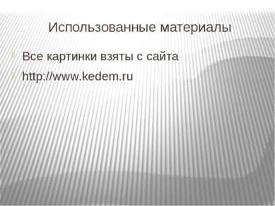 Использованные материалы Все картинки взяты с сайта http://www.kedem.ru