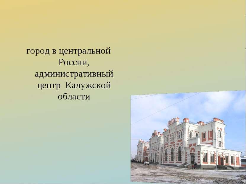город в центральной России, административный центр Калужской области