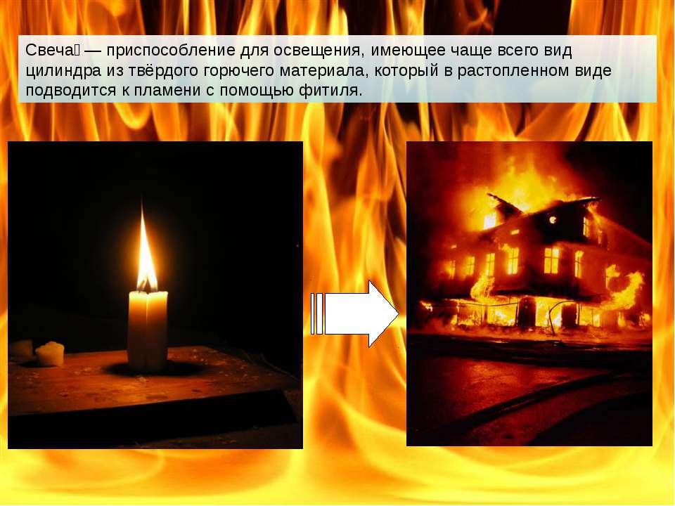 Свеча — приспособление для освещения, имеющее чаще всего вид цилиндра из твёр...