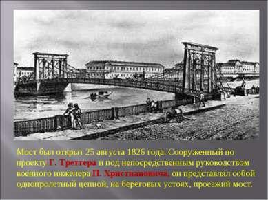 Мост был открыт 25 августа 1826 года. Сооруженный по проекту Г. Треттера и по...